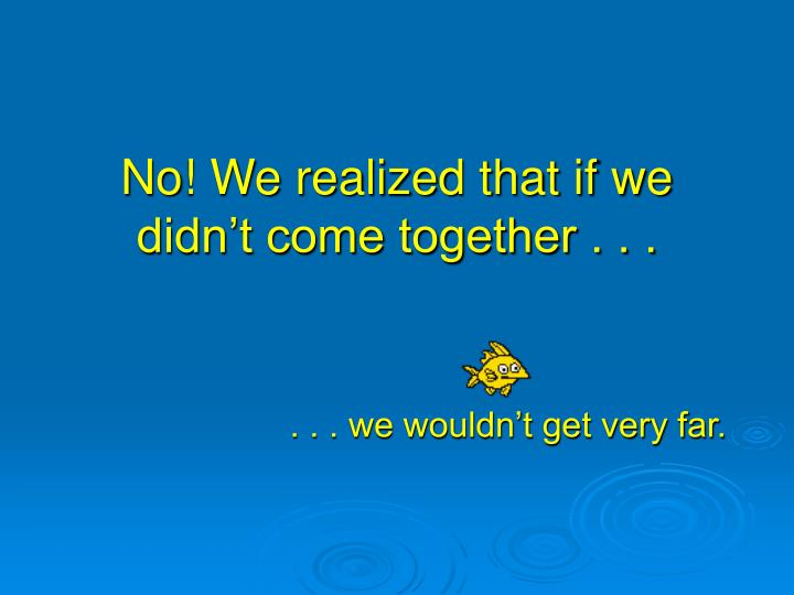 No! We realized that if we didn't come together . . .