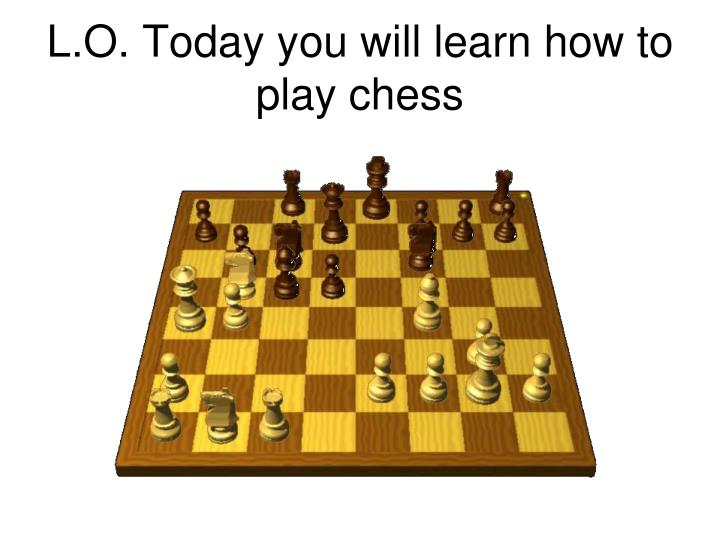 L o today you will learn how to play chess