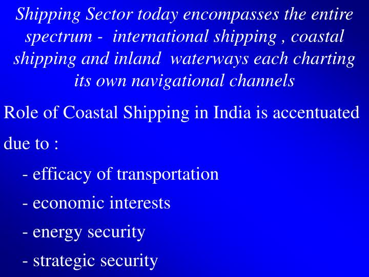 Shipping Sector today encompasses the entire spectrum -  international shipping , coastal shipping a...