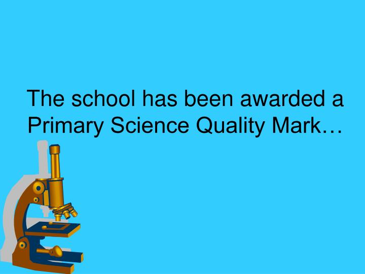 The school has been awarded a primary science quality mark