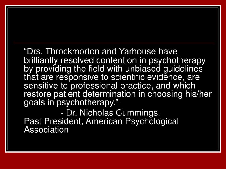 """Drs. Throckmorton and Yarhouse have brilliantly resolved contention in psychotherapy by providing the field with unbiased guidelines that are responsive to scientific evidence, are sensitive to professional practice, and which restore patient determination in choosing his/her goals in psychotherapy."""