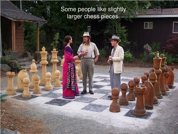 Some people like slightly larger chess pieces.
