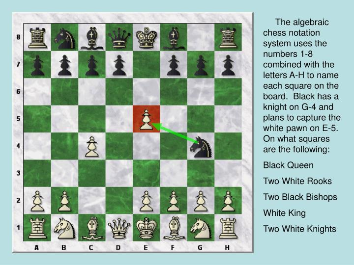 The algebraic chess notation system uses the numbers 1-8 combined with the letters A-H to name each square on the board.  Black has a knight on G-4 and plans to capture the white pawn on E-5.   On what squares are the following: