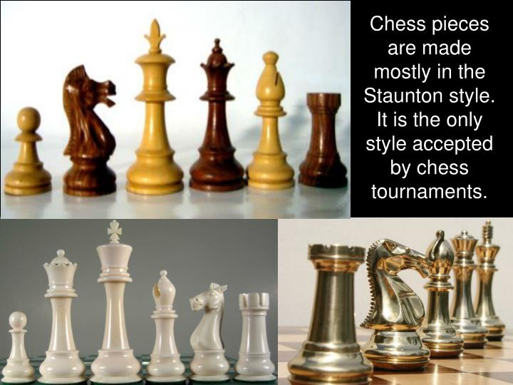 Chess pieces are made mostly in the Staunton style.  It is the only style accepted by chess tournaments.