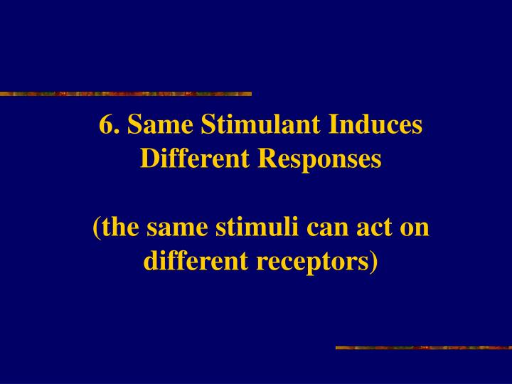 6. Same Stimulant Induces Different Responses