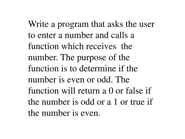 Write a program that asks the user to enter a number and calls a function which receives  the number. The purpose of the function is to determine if the number is even or odd. The function will return a 0 or false if the number is odd or a 1 or true if the number is even.