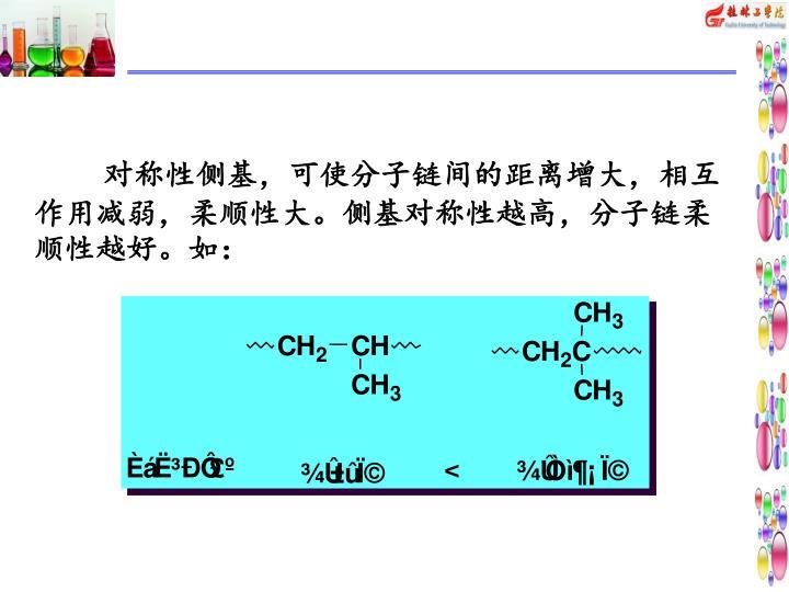 对称性侧基,可使分子链间的距离增大,相互作用减弱,柔顺性大。侧基对称性越高,分子链柔顺性越好。如: