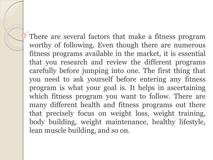 There are several factors that make a fitness program worthy of following. Even though there are numerous fitness programs available in the market, it is essential that you research and review the different programs carefully before jumping into one. The first thing that you need to ask yourself before entering any fitness program is what your goal is. It helps in ascertaining which fitness program you want to follow. There are many different health and fitness programs out there that precisely focus on weight loss, weight training, body building, weight maintenance, healthy lifestyle, lean muscle building, and so on.