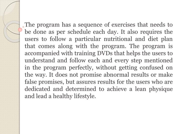 The program has a sequence of exercises that needs to be done as per schedule each day. It also requires the users to follow a particular nutritional and diet plan that comes along with the program. The program is accompanied with training DVDs that helps the users to understand and follow each and every step mentioned in the program perfectly, without getting confused on the way. It does not promise abnormal results or make false promises, but assures results for the users who are dedicated and determined to achieve a lean physique and lead a healthy lifestyle.