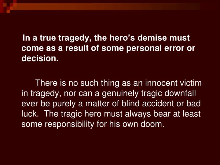 In a true tragedy, the hero's demise must come as a result of some personal error or decision.