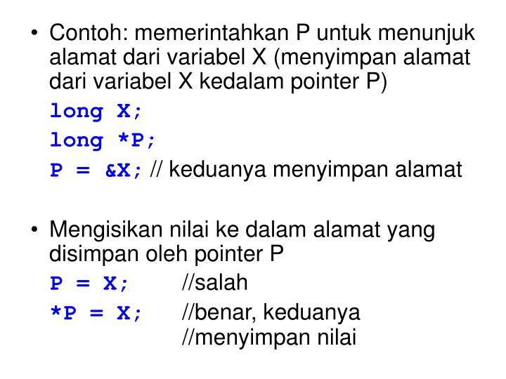 Contoh: memerintahkan P untuk menunjuk alamat dari variabel X (menyimpan alamat dari variabel X kedalam pointer P)