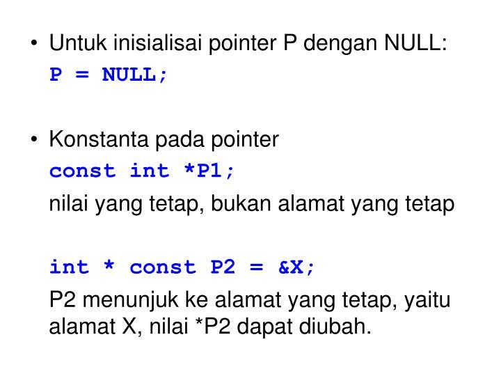 Untuk inisialisai pointer P dengan NULL: