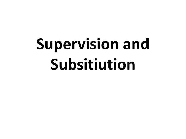 Supervision and Subsitiution
