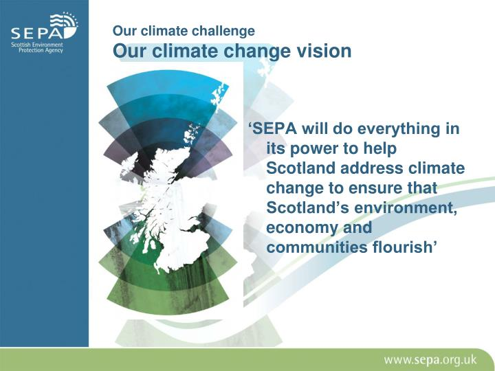 'SEPA will do everything in its power to help Scotland address climate change to ensure that Scotland's environment, economy and communities flourish'