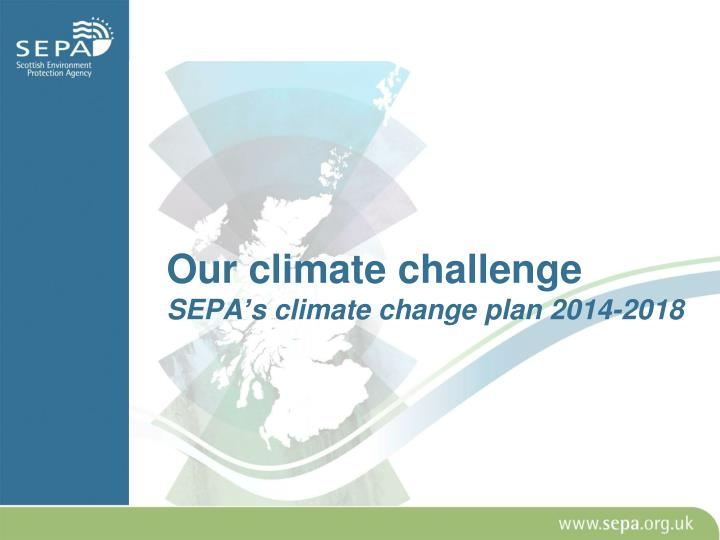Our climate challenge sepa s climate change plan 2014 2018