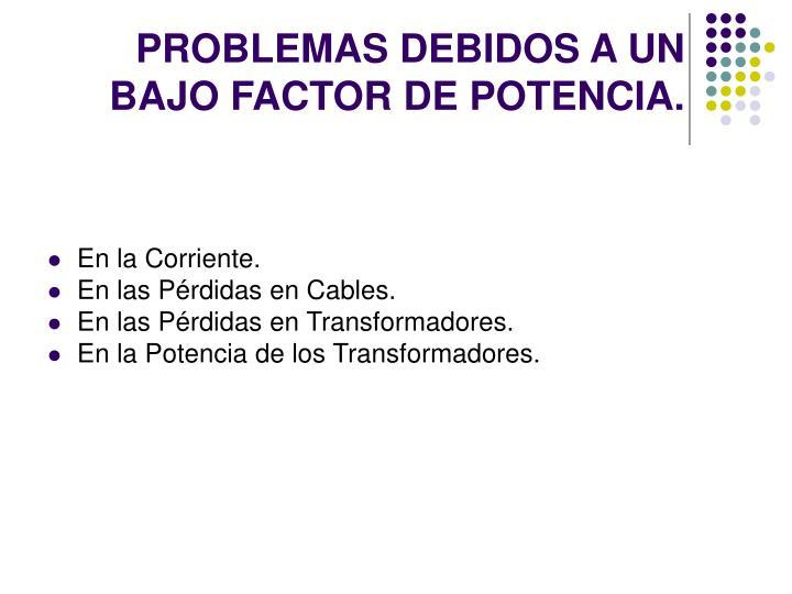 PROBLEMAS DEBIDOS A UN BAJO FACTOR DE POTENCIA.
