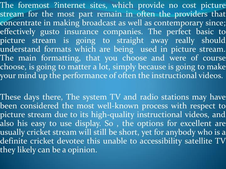 The foremost ?internet sites, which provide no cost picture stream for the most part remain in often the providers that concentrate in making broadcast as well as contemporary since; effectively gusto insurance companies. The perfect basic to picture stream is going to straight away really should understand formats which are being  used in picture stream. The main formatting, that you choose and were of course choose, is going to matter a lot, simply because is going to make your mind up the performance of often the instructional videos.
