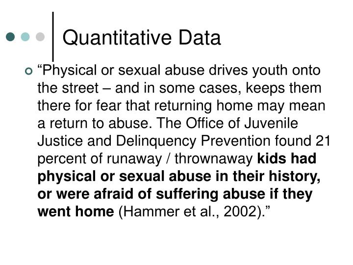 """Physical or sexual abuse drives youth onto the street – and in some cases, keeps them there for fear that returning home may mean a return to abuse. The Office of Juvenile Justice and Delinquency Prevention found 21 percent of runaway / thrownaway"