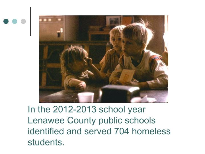 In the 2012-2013 school year Lenawee County public schools identified and served 704 homeless students.