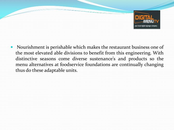 Nourishment is perishable which makes the restaurant business one of the most elevated able divisions to benefit from this engineering. With distinctive seasons come diverse sustenance's and products so the menu alternatives at foodservice foundations are continually changing thus do these adaptable units.