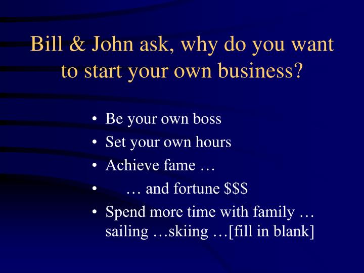 Bill & John ask, why do you want to start your own business?