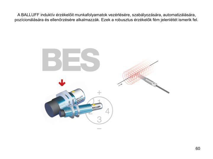 A BALLUFF induktív érzékelőit munkafolyamatok vezérlésére, szabályozására, automatizálására, pozícionálására és ellenőrzésére alkalmazzák. Ezek a robusztus érzékelők fém jelenlétét ismerik fel.