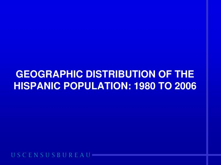 GEOGRAPHIC DISTRIBUTION OF THE HISPANIC POPULATION: 1980 TO 2006