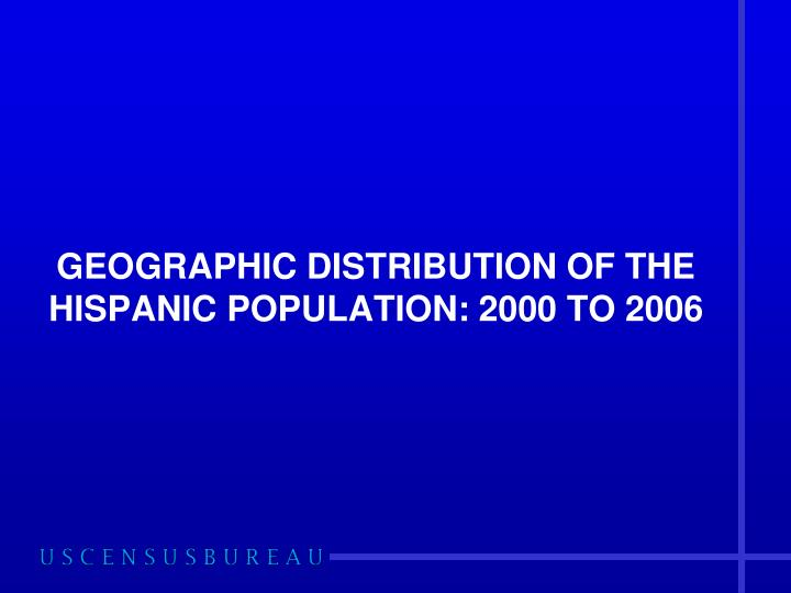 GEOGRAPHIC DISTRIBUTION OF THE HISPANIC POPULATION: 2000 TO 2006