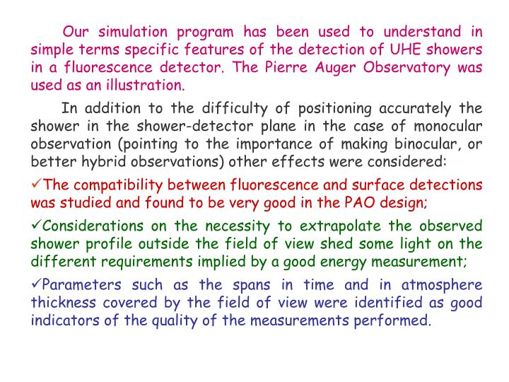 Our simulation program has been used to understand in simple terms specific features of the detection of UHE showers in a fluorescence detector. The Pierre Auger Observatory was used as an illustration.