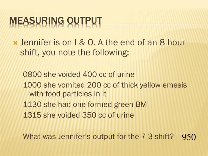 Jennifer is on I & O. A the end of an 8 hour shift, you note the following: