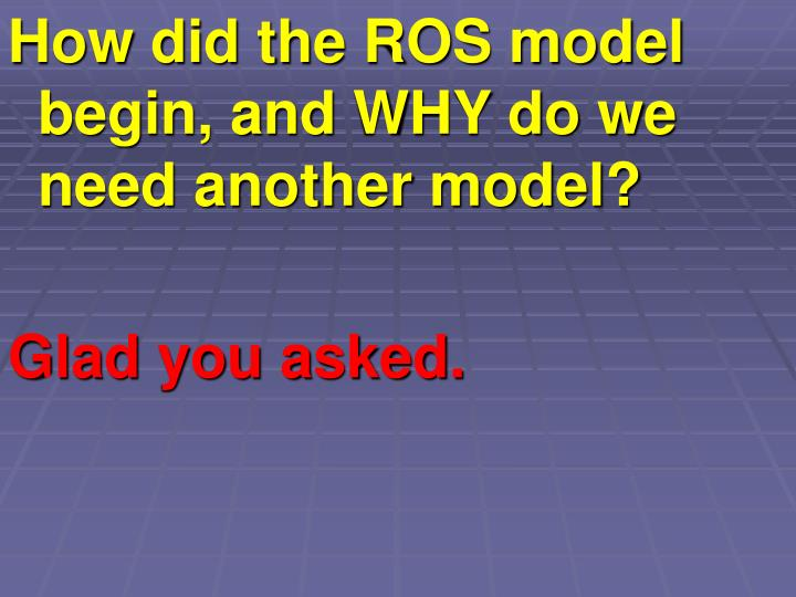 How did the ROS model begin, and WHY do we need another model?