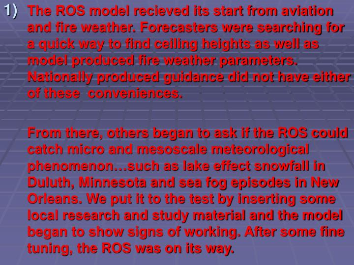 The ROS model recieved its start from aviation and fire weather. Forecasters were searching for a qu...