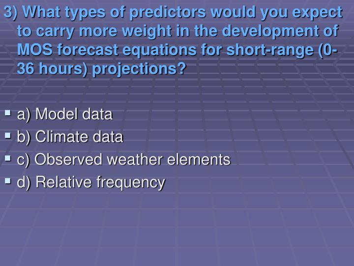 3) What types of predictors would you expect to carry more weight in the development of MOS forecast equations for short-range (0-36 hours) projections?