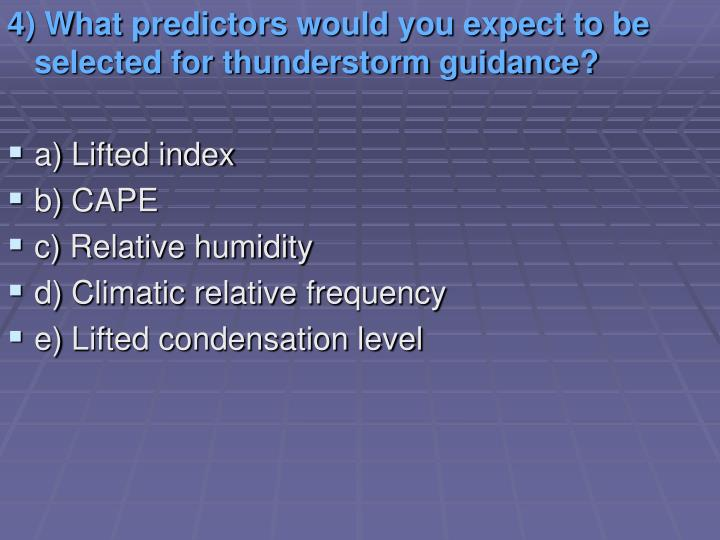 4) What predictors would you expect to be selected for thunderstorm guidance?