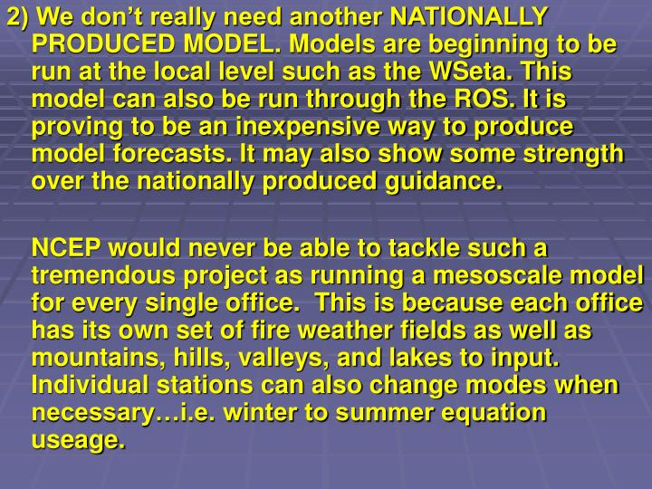 2) We don't really need another NATIONALLY PRODUCED MODEL. Models are beginning to be run at the local level such as the WSeta. This model can also be run through the ROS. It is proving to be an inexpensive way to produce model forecasts. It may also show some strength over the nationally produced guidance.