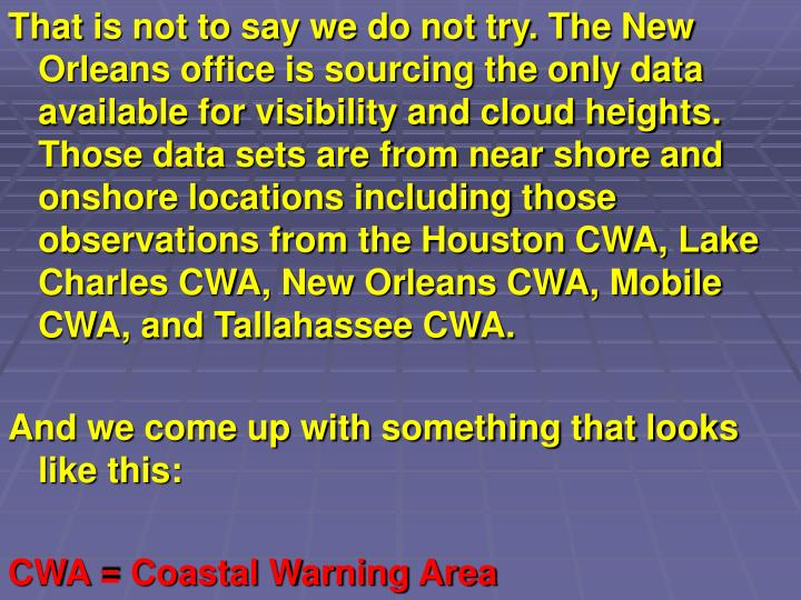 That is not to say we do not try. The New Orleans office is sourcing the only data available for visibility and cloud heights. Those data sets are from near shore and onshore locations including those observations from the Houston CWA, Lake Charles CWA, New Orleans CWA, Mobile CWA, and Tallahassee CWA.
