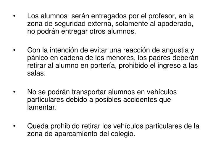 Los alumnos  serán entregados por el profesor, en la zona de seguridad externa, solamente al apoderado, no podrán entregar otros alumnos.