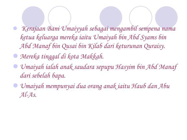 Kerajaan Bani Umaiyyah sebagai mengambil sempena nama ketua keluarga mereka iaitu Umaiyah bin Abd Syams bin Abd Manaf bin Qusai bin Kilab dari keturunan Quraisy.