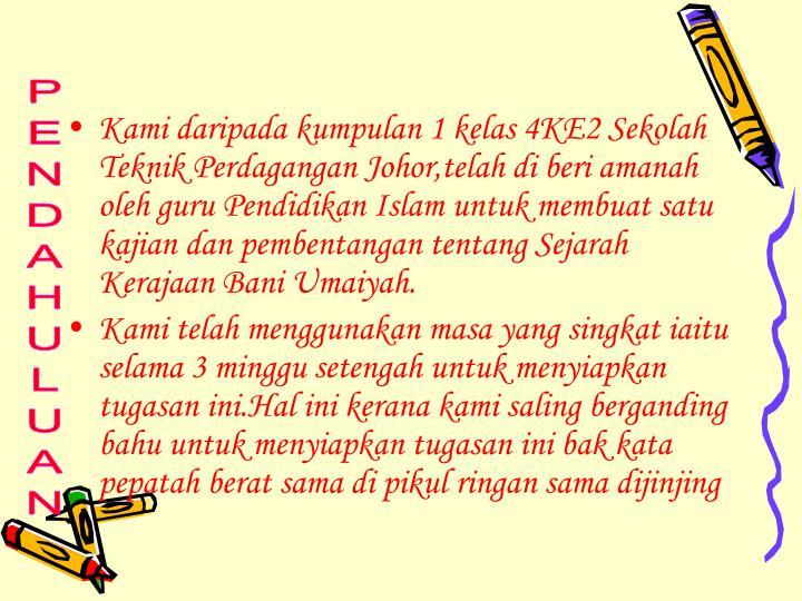 Kami daripada kumpulan 1 kelas 4KE2 Sekolah Teknik Perdagangan Johor,telah di beri amanah oleh guru Pendidikan Islam untuk membuat satu kajian dan pembentangan tentang Sejarah Kerajaan Bani Umaiyah.