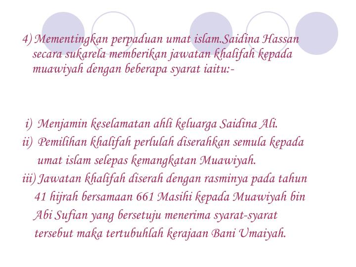 4) Mementingkan perpaduan umat islam.Saidina Hassan    secara sukarela memberikan jawatan khalifah kepada muawiyah dengan beberapa syarat iaitu:-