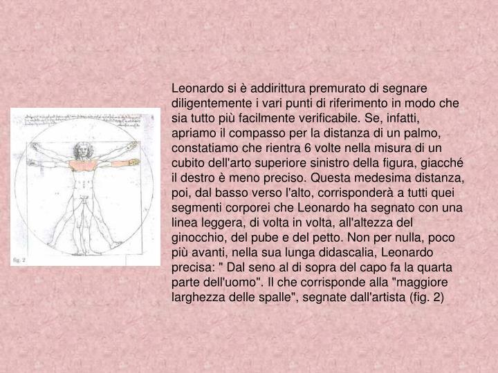 """Leonardo si è addirittura premurato di segnare diligentemente i vari punti di riferimento in modo che sia tutto più facilmente verificabile. Se, infatti, apriamo il compasso per la distanza di un palmo, constatiamo che rientra 6 volte nella misura di un cubito dell'arto superiore sinistro della figura, giacché il destro è meno preciso. Questa medesima distanza, poi, dal basso verso l'alto, corrisponderà a tutti quei segmenti corporei che Leonardo ha segnato con una linea leggera, di volta in volta, all'altezza del ginocchio, del pube e del petto. Non per nulla, poco più avanti, nella sua lunga didascalia, Leonardo precisa: """" Dal seno al di sopra del capo fa la quarta parte dell'uomo"""". Il che corrisponde alla """"maggiore larghezza delle spalle"""", segnate dall'artista (fig. 2)"""