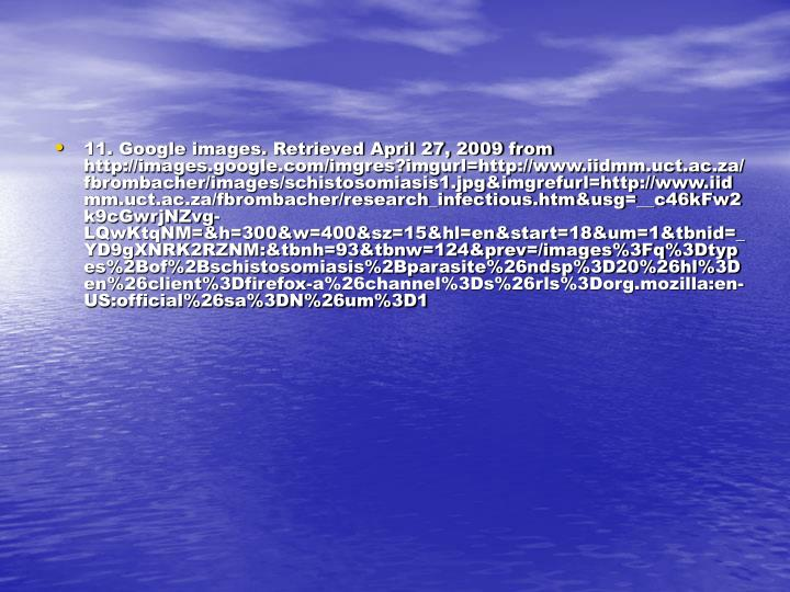 11. Google images. Retrieved April 27, 2009 from http://images.google.com/imgres?imgurl=http://www.iidmm.uct.ac.za/fbrombacher/images/schistosomiasis1.jpg&imgrefurl=http://www.iidmm.uct.ac.za/fbrombacher/research_infectious.htm&usg=__c46kFw2k9cGwrjNZvg-LQwKtqNM=&h=300&w=400&sz=15&hl=en&start=18&um=1&tbnid=_YD9gXNRK2RZNM:&tbnh=93&tbnw=124&prev=/images%3Fq%3Dtypes%2Bof%2Bschistosomiasis%2Bparasite%26ndsp%3D20%26hl%3Den%26client%3Dfirefox-a%26channel%3Ds%26rls%3Dorg.mozilla:en-US:official%26sa%3DN%26um%3D1