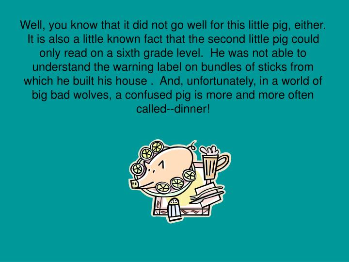 Well, you know that it did not go well for this little pig, either.  It is also a little known fact that the second little pig could only read on a sixth grade level.  He was not able to understand the warning label on bundles of sticks from which he built his house .  And, unfortunately, in a world of big bad wolves, a confused pig is more and more often called--dinner!