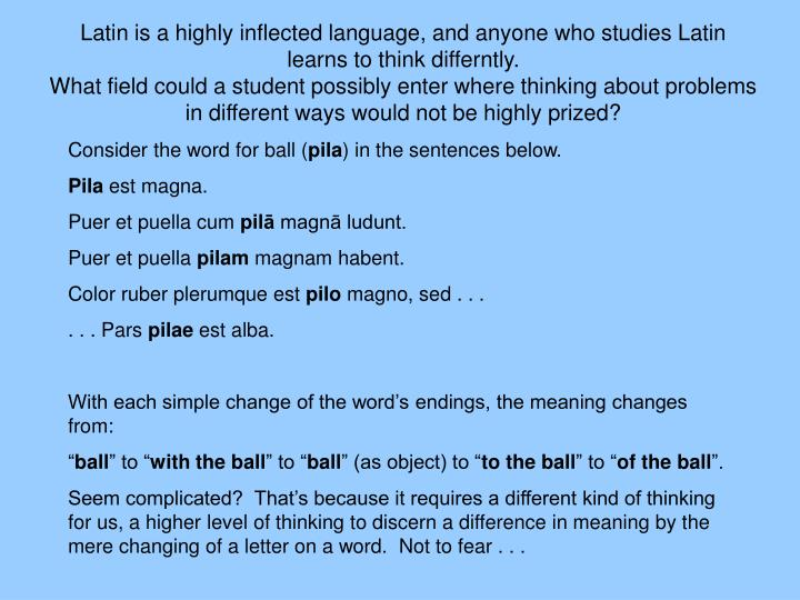 Latin is a highly inflected language, and anyone who studies Latin learns to think differntly.