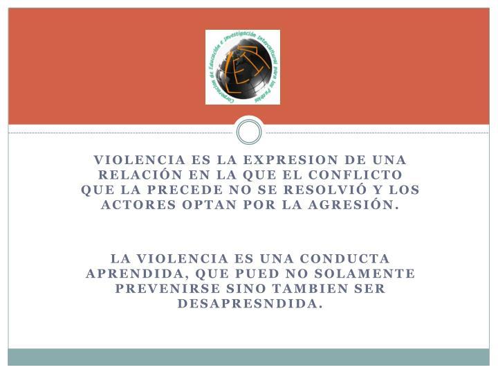VIOLENCIA ES LA EXPRESION DE UNA RELACIÓN EN LA QUE EL CONFLICTO QUE LA PRECEDE NO SE RESOLVIÓ Y LOS ACTORES OPTAN POR LA AGRESIÓN.
