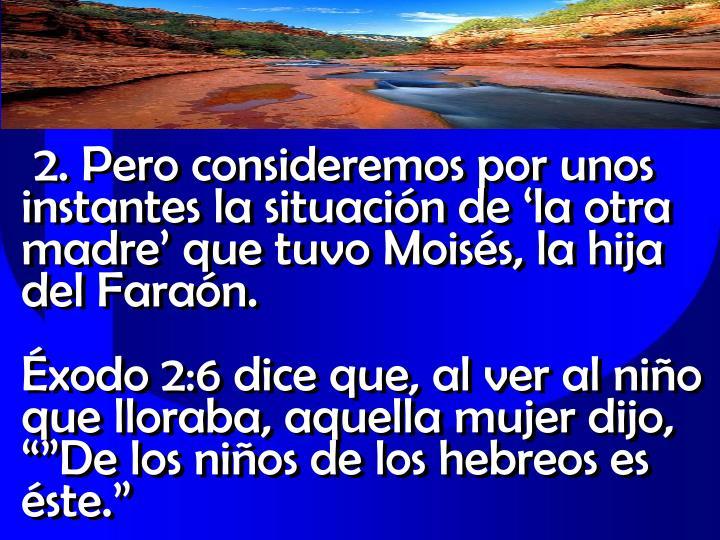 2. Pero consideremos por unos instantes la situacin de la otra madre que tuvo Moiss, la hija del Faran.