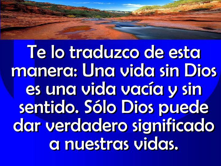 Te lo traduzco de esta manera: Una vida sin Dios es una vida vaca y sin sentido. Slo Dios puede dar verdadero significado a nuestras vidas.