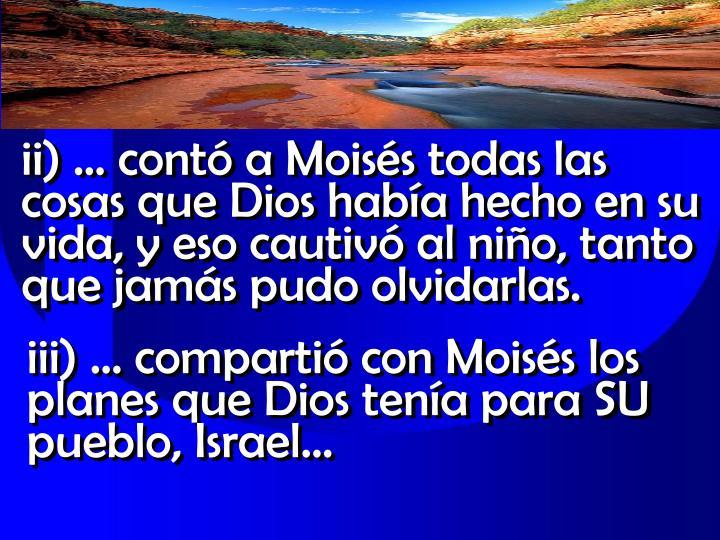 ii)  cont a Moiss todas las cosas que Dios haba hecho en su vida, y eso cautiv al nio, tanto que jams pudo olvidarlas.
