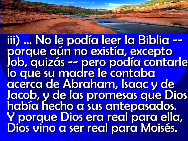 iii)  No le poda leer la Biblia -- porque an no exista, excepto Job, quizs -- pero poda contarle lo que su madre le contaba acerca de Abraham, Isaac y de Jacob, y de las promesas que Dios haba hecho a sus antepasados.         Y porque Dios era real para ella, Dios vino a ser real para Moiss.