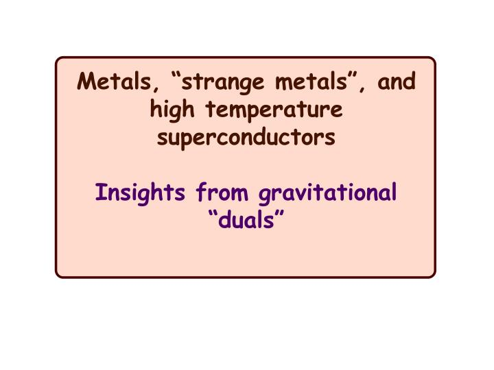"Metals, ""strange metals"", and high temperature superconductors"